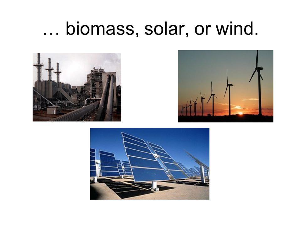 … biomass, solar, or wind.