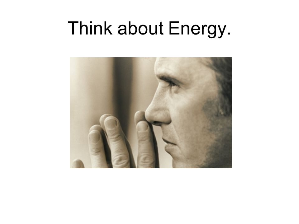 Think about Energy.