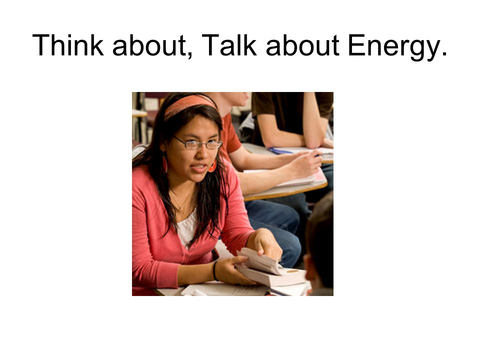 Think about, Talk about Energy.