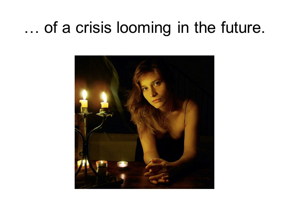 … of a crisis looming in the future.