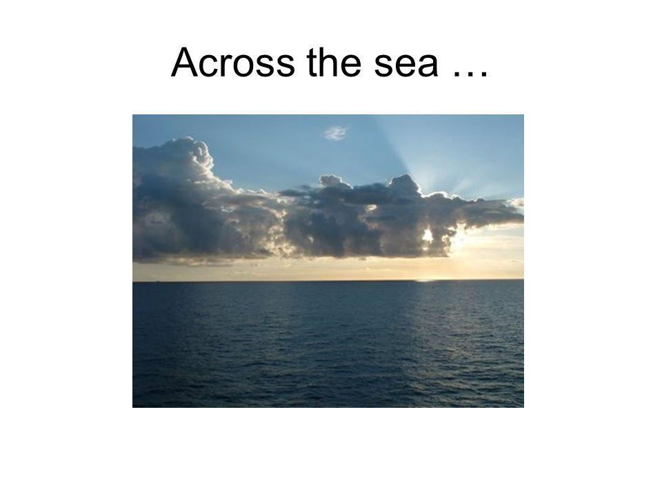 Across the sea …