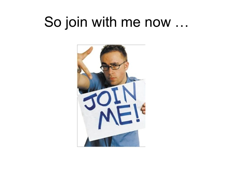 So join with me now …