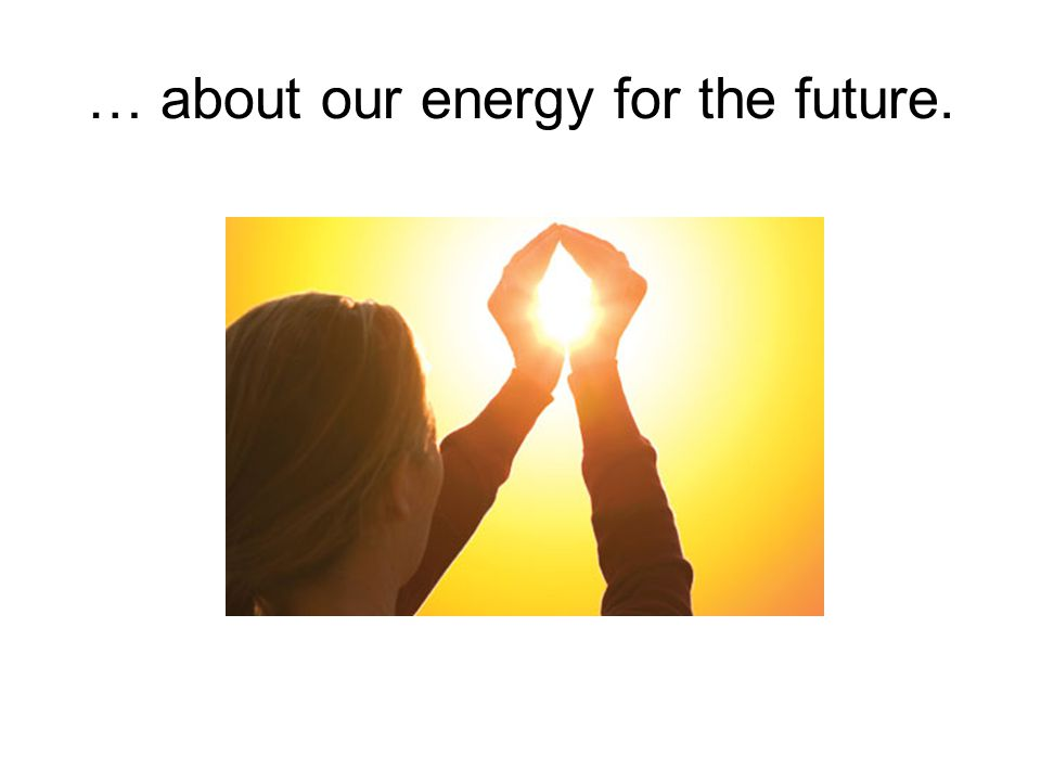 … about our energy for the future.