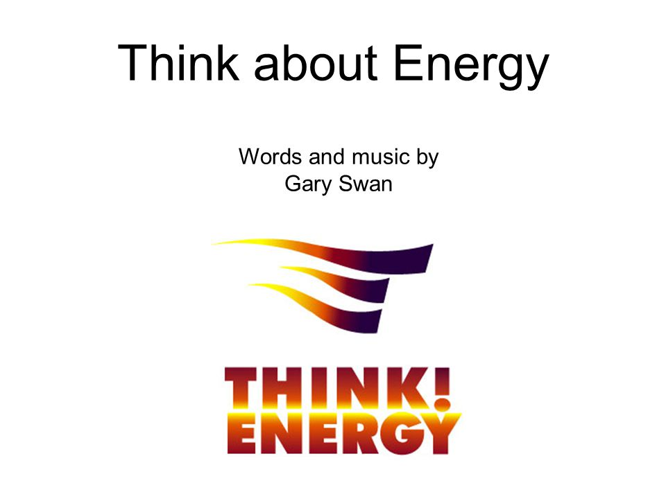 Think about Energy Words and music by Gary Swan