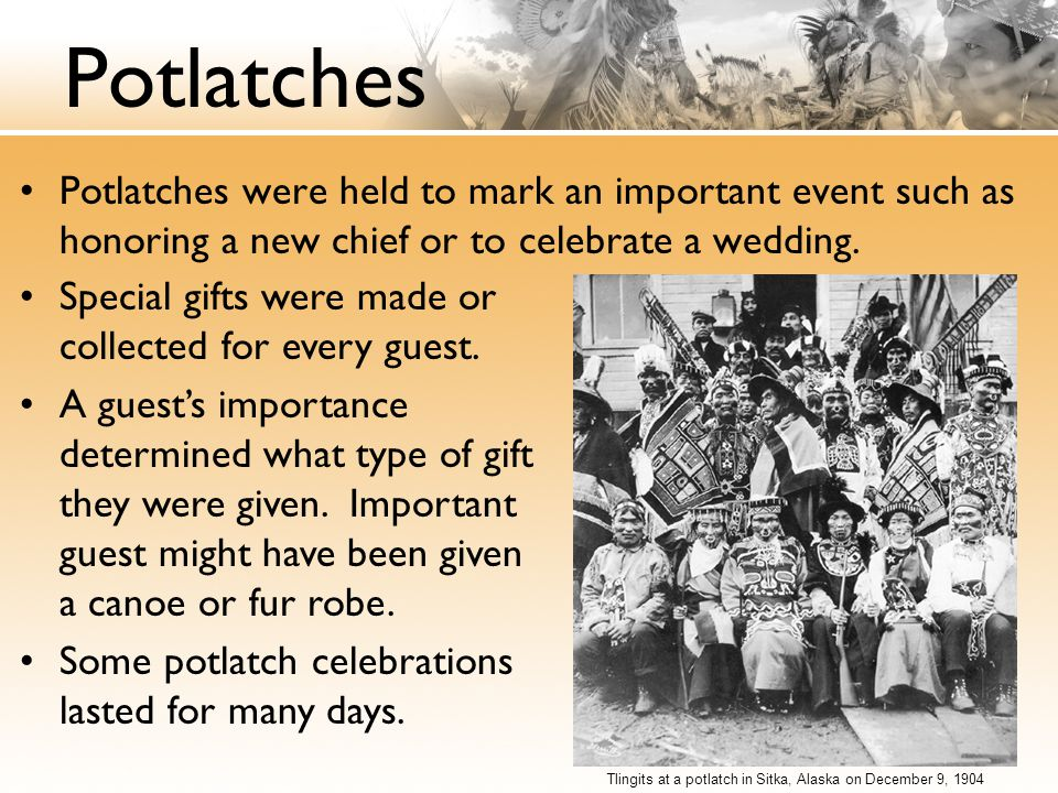 Potlatches Potlatches were held to mark an important event such as honoring a new chief or to celebrate a wedding.