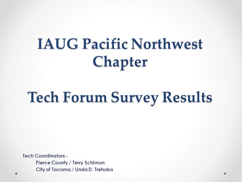 IAUG Pacific Northwest Chapter Tech Forum Survey Results Tech Coordinators - Pierce County / Terry Schimon City of Tacoma / Linda D. Trehuba