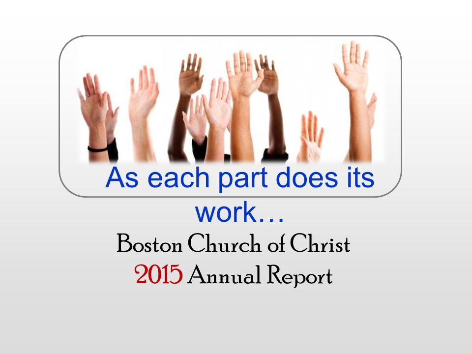 Boston Church of Christ 2015 Annual Report As each part does its work…