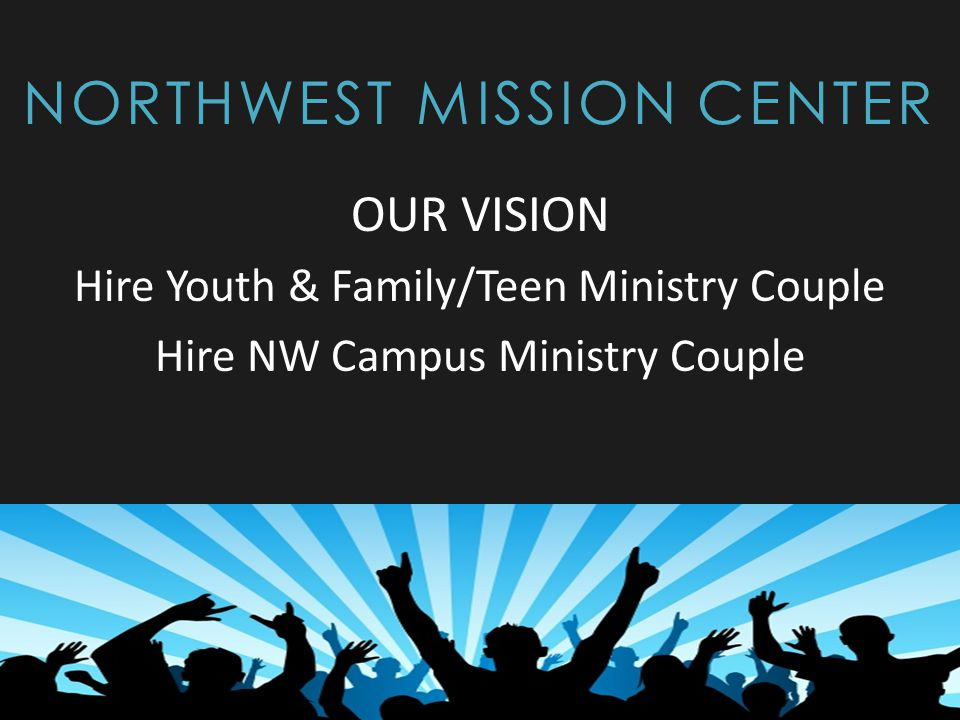 NORTHWEST MISSION CENTER OUR VISION Hire Youth & Family/Teen Ministry Couple Hire NW Campus Ministry Couple