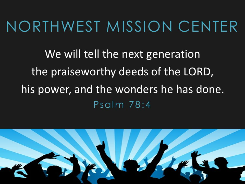 NORTHWEST MISSION CENTER We will tell the next generation the praiseworthy deeds of the LORD, his power, and the wonders he has done. Psalm 78:4