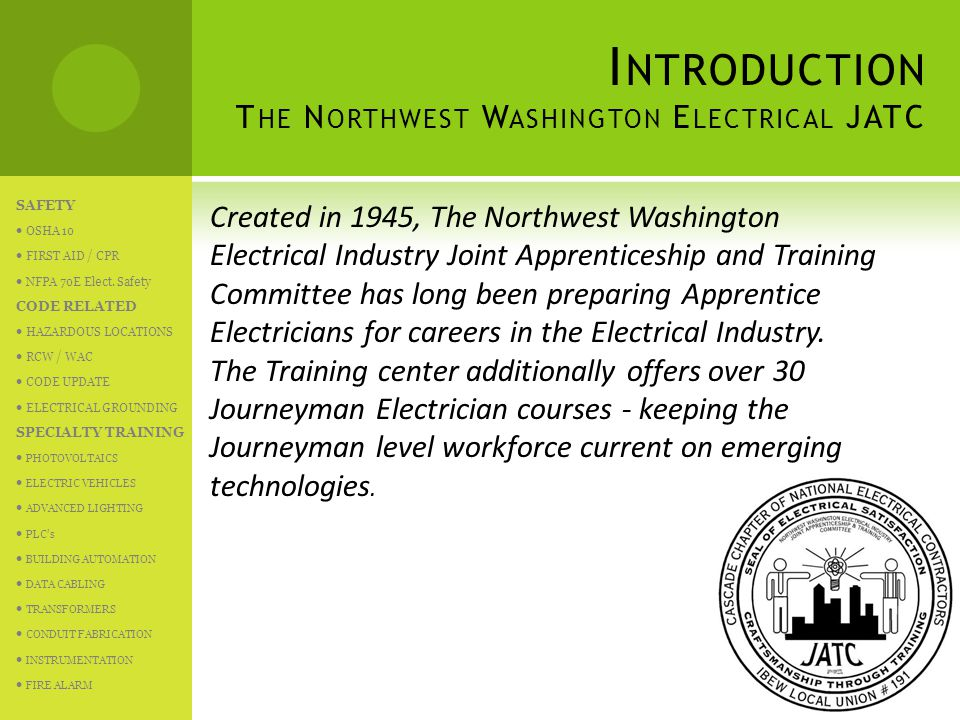 I NTRODUCTION T HE N ORTHWEST W ASHINGTON E LECTRICAL JATC Created in 1945, The Northwest Washington Electrical Industry Joint Apprenticeship and Training Committee has long been preparing Apprentice Electricians for careers in the Electrical Industry.