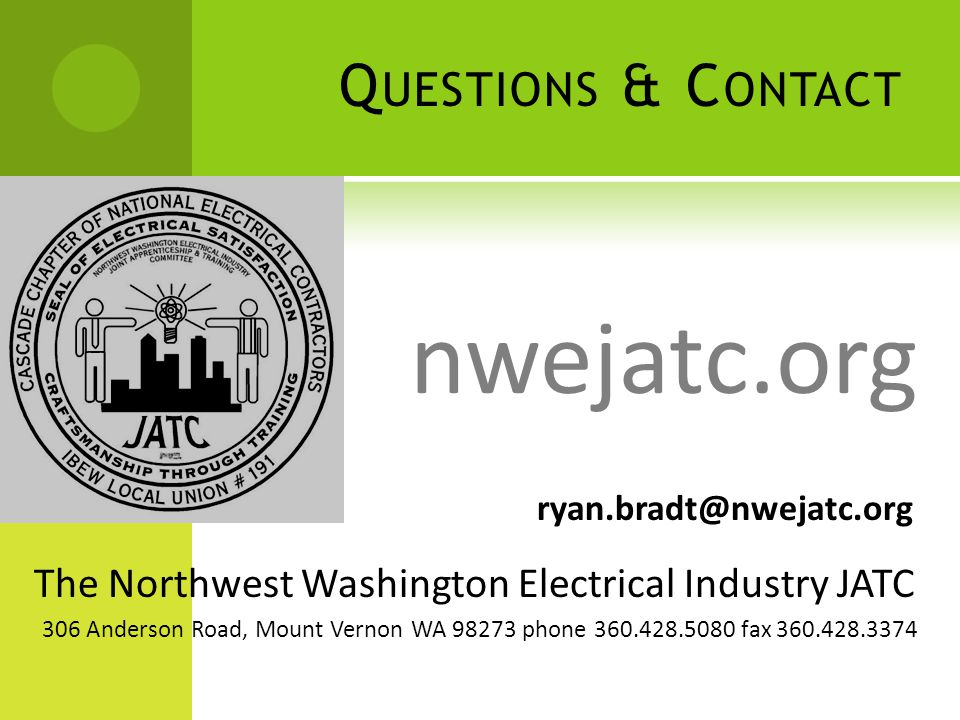 Q UESTIONS & C ONTACT The Northwest Washington Electrical Industry JATC ryan.bradt@nwejatc.org 306 Anderson Road, Mount Vernon WA 98273 phone 360.428.5080 fax 360.428.3374 nwejatc.org