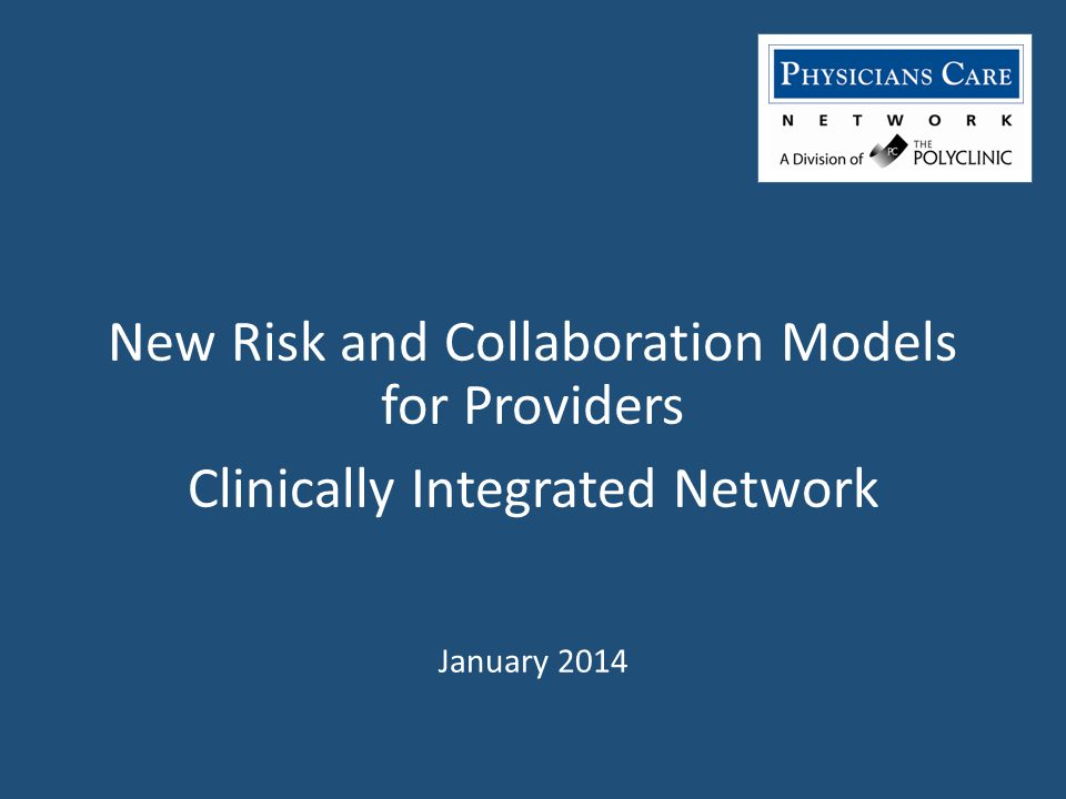 New Risk and Collaboration Models for Providers Clinically Integrated Network January 2014