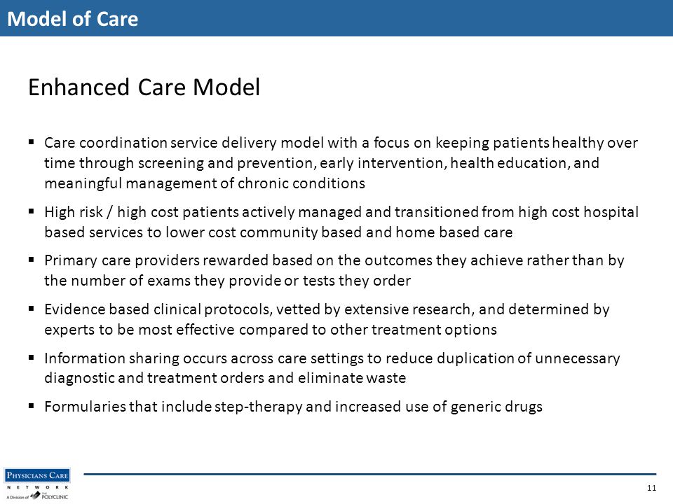 Model of Care 11 Enhanced Care Model  Care coordination service delivery model with a focus on keeping patients healthy over time through screening and prevention, early intervention, health education, and meaningful management of chronic conditions  High risk / high cost patients actively managed and transitioned from high cost hospital based services to lower cost community based and home based care  Primary care providers rewarded based on the outcomes they achieve rather than by the number of exams they provide or tests they order  Evidence based clinical protocols, vetted by extensive research, and determined by experts to be most effective compared to other treatment options  Information sharing occurs across care settings to reduce duplication of unnecessary diagnostic and treatment orders and eliminate waste  Formularies that include step-therapy and increased use of generic drugs