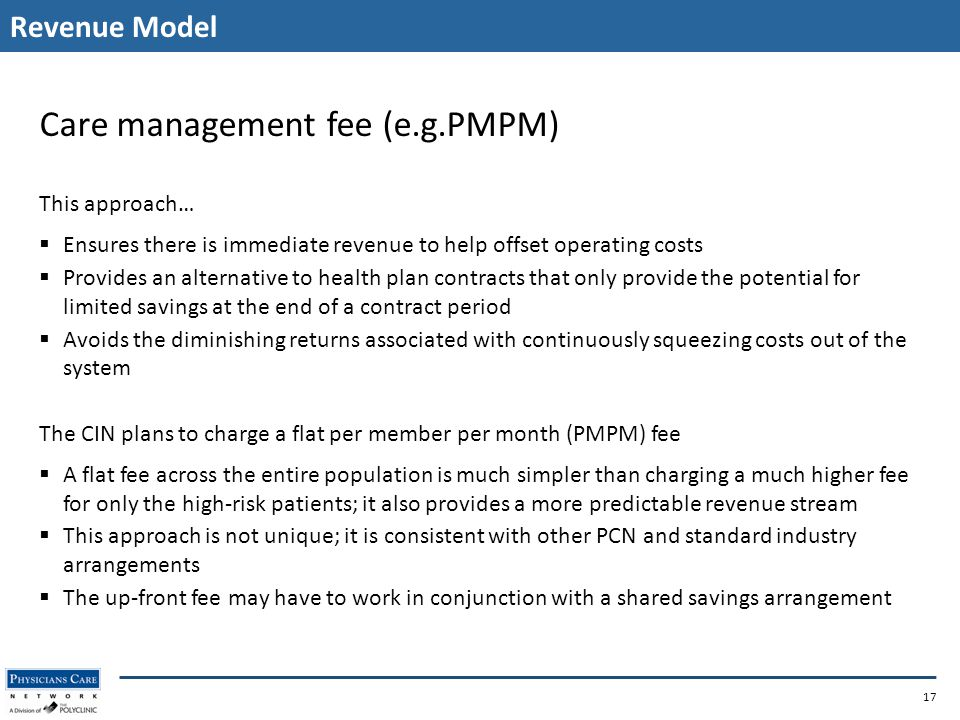 Revenue Model 17 Care management fee (e.g.PMPM) This approach…  Ensures there is immediate revenue to help offset operating costs  Provides an alternative to health plan contracts that only provide the potential for limited savings at the end of a contract period  Avoids the diminishing returns associated with continuously squeezing costs out of the system The CIN plans to charge a flat per member per month (PMPM) fee  A flat fee across the entire population is much simpler than charging a much higher fee for only the high-risk patients; it also provides a more predictable revenue stream  This approach is not unique; it is consistent with other PCN and standard industry arrangements  The up-front fee may have to work in conjunction with a shared savings arrangement
