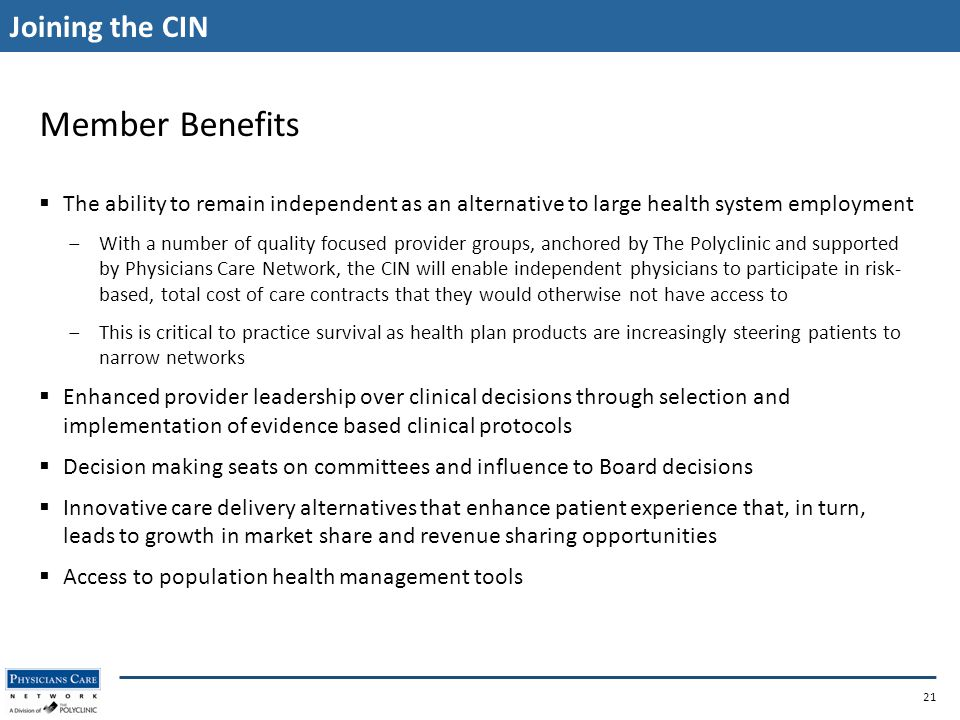 Joining the CIN 21 Member Benefits  The ability to remain independent as an alternative to large health system employment ‒With a number of quality focused provider groups, anchored by The Polyclinic and supported by Physicians Care Network, the CIN will enable independent physicians to participate in risk- based, total cost of care contracts that they would otherwise not have access to ‒This is critical to practice survival as health plan products are increasingly steering patients to narrow networks  Enhanced provider leadership over clinical decisions through selection and implementation of evidence based clinical protocols  Decision making seats on committees and influence to Board decisions  Innovative care delivery alternatives that enhance patient experience that, in turn, leads to growth in market share and revenue sharing opportunities  Access to population health management tools