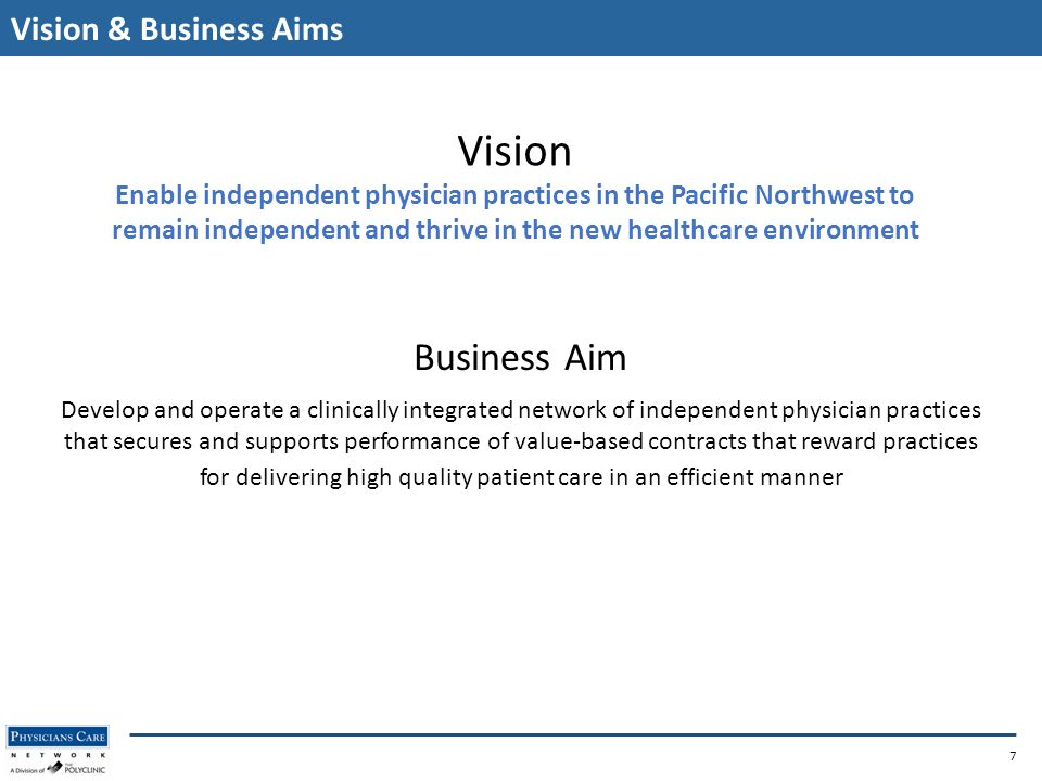 Vision & Business Aims Business Aim Develop and operate a clinically integrated network of independent physician practices that secures and supports performance of value-based contracts that reward practices for delivering high quality patient care in an efficient manner 7 Vision Enable independent physician practices in the Pacific Northwest to remain independent and thrive in the new healthcare environment