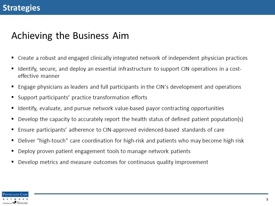 Strategies 8 Achieving the Business Aim  Create a robust and engaged clinically integrated network of independent physician practices  Identify, secure, and deploy an essential infrastructure to support CIN operations in a cost- effective manner  Engage physicians as leaders and full participants in the CIN s development and operations  Support participants' practice transformation efforts  Identify, evaluate, and pursue network value-based payor contracting opportunities  Develop the capacity to accurately report the health status of defined patient population(s)  Ensure participants' adherence to CIN-approved evidenced-based standards of care  Deliver high-touch care coordination for high-risk and patients who may become high risk  Deploy proven patient engagement tools to manage network patients  Develop metrics and measure outcomes for continuous quality improvement
