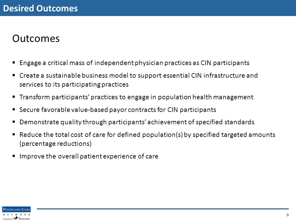 Desired Outcomes 9 Outcomes  Engage a critical mass of independent physician practices as CIN participants  Create a sustainable business model to support essential CIN infrastructure and services to its participating practices  Transform participants' practices to engage in population health management  Secure favorable value-based payor contracts for CIN participants  Demonstrate quality through participants' achievement of specified standards  Reduce the total cost of care for defined population(s) by specified targeted amounts (percentage reductions)  Improve the overall patient experience of care