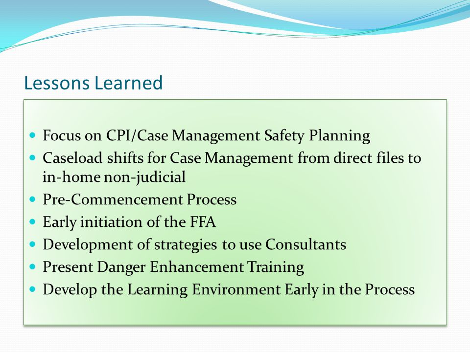 Lessons Learned Focus on CPI/Case Management Safety Planning Caseload shifts for Case Management from direct files to in-home non-judicial Pre-Commencement Process Early initiation of the FFA Development of strategies to use Consultants Present Danger Enhancement Training Develop the Learning Environment Early in the Process Focus on CPI/Case Management Safety Planning Caseload shifts for Case Management from direct files to in-home non-judicial Pre-Commencement Process Early initiation of the FFA Development of strategies to use Consultants Present Danger Enhancement Training Develop the Learning Environment Early in the Process