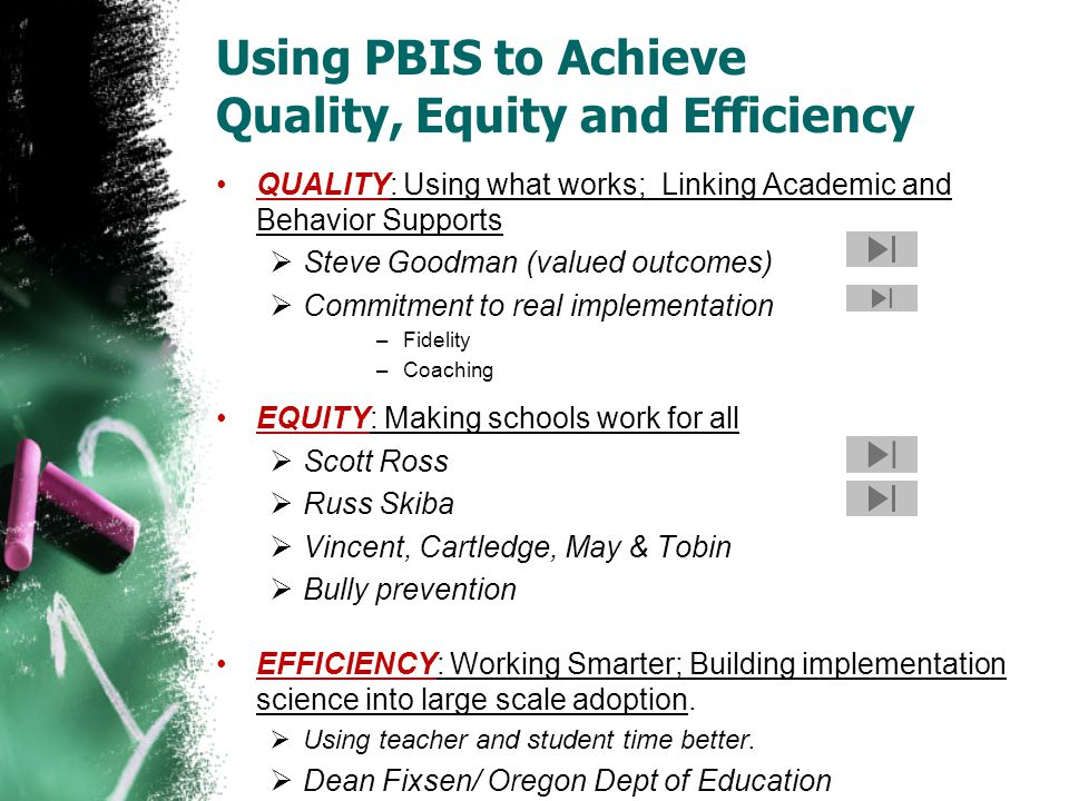 Using PBIS to Achieve Quality, Equity and Efficiency QUALITY: Using what works; Linking Academic and Behavior Supports  Steve Goodman (valued outcomes)  Commitment to real implementation –Fidelity –Coaching EQUITY: Making schools work for all  Scott Ross  Russ Skiba  Vincent, Cartledge, May & Tobin  Bully prevention EFFICIENCY: Working Smarter; Building implementation science into large scale adoption.