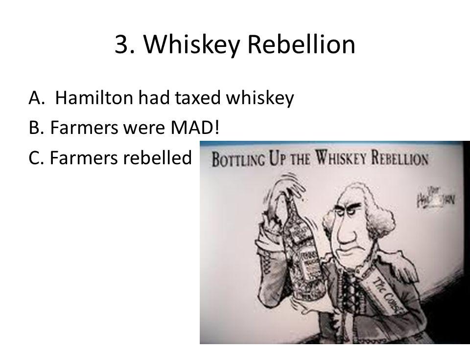 3. Whiskey Rebellion A.Hamilton had taxed whiskey B. Farmers were MAD! C. Farmers rebelled