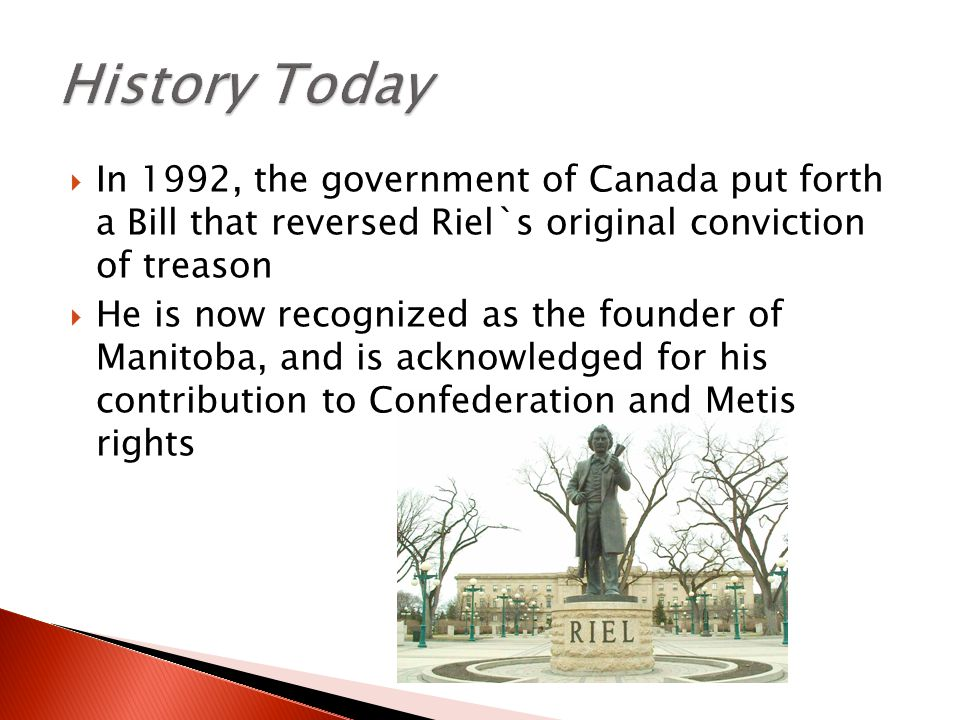  In 1992, the government of Canada put forth a Bill that reversed Riel`s original conviction of treason  He is now recognized as the founder of Manitoba, and is acknowledged for his contribution to Confederation and Metis rights