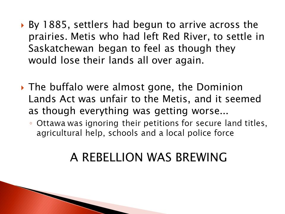  By 1885, settlers had begun to arrive across the prairies. Metis who had left Red River, to settle in Saskatchewan began to feel as though they woul