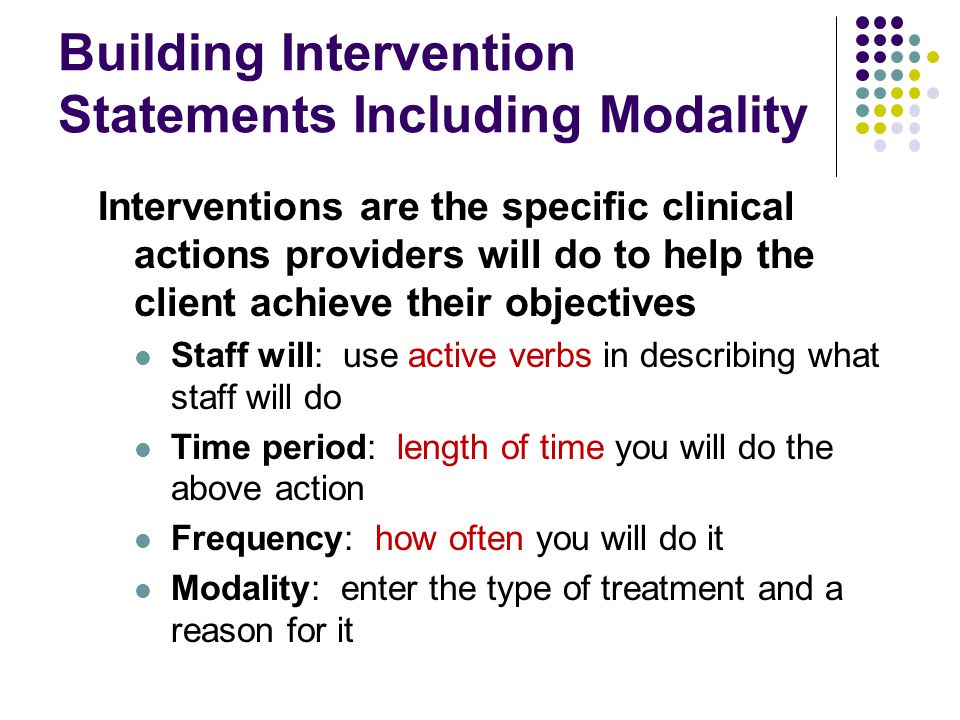 Building Intervention Statements Including Modality Interventions are the specific clinical actions providers will do to help the client achieve their