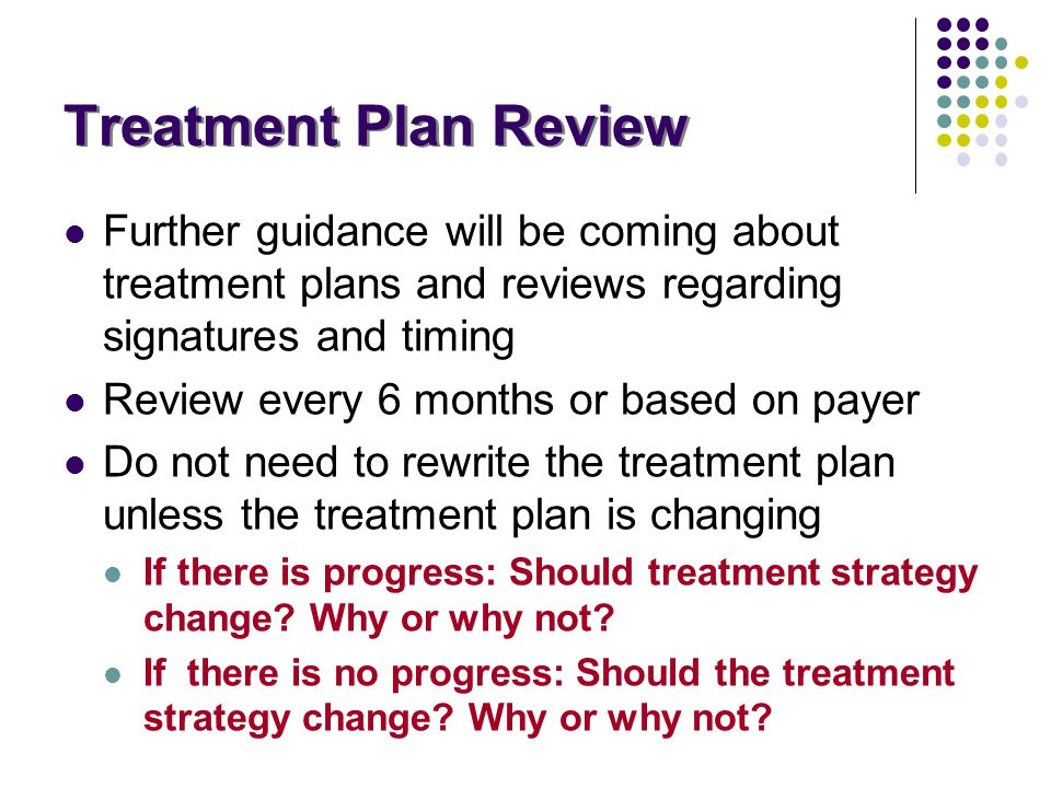 Treatment Plan Review Further guidance will be coming about treatment plans and reviews regarding signatures and timing Review every 6 months or based
