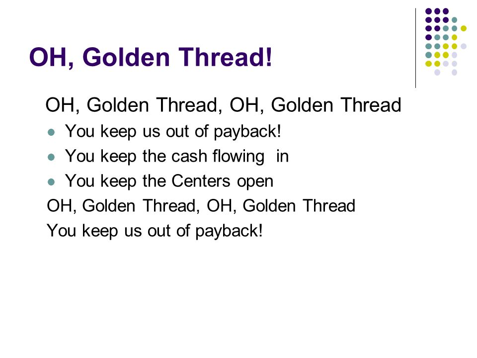 OH, Golden Thread! OH, Golden Thread, OH, Golden Thread You keep us out of payback! You keep the cash flowing in You keep the Centers open OH, Golden