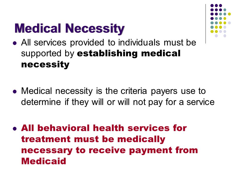 Medical Necessity All services provided to individuals must be supported by establishing medical necessity Medical necessity is the criteria payers us