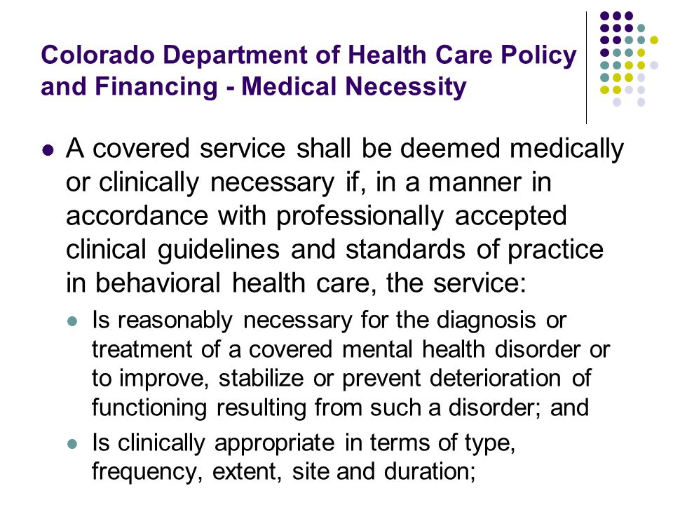 Colorado Department of Health Care Policy and Financing - Medical Necessity A covered service shall be deemed medically or clinically necessary if, in