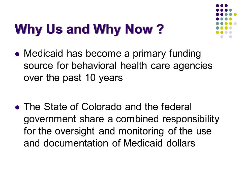 Why Us and Why Now ? Medicaid has become a primary funding source for behavioral health care agencies over the past 10 years The State of Colorado and