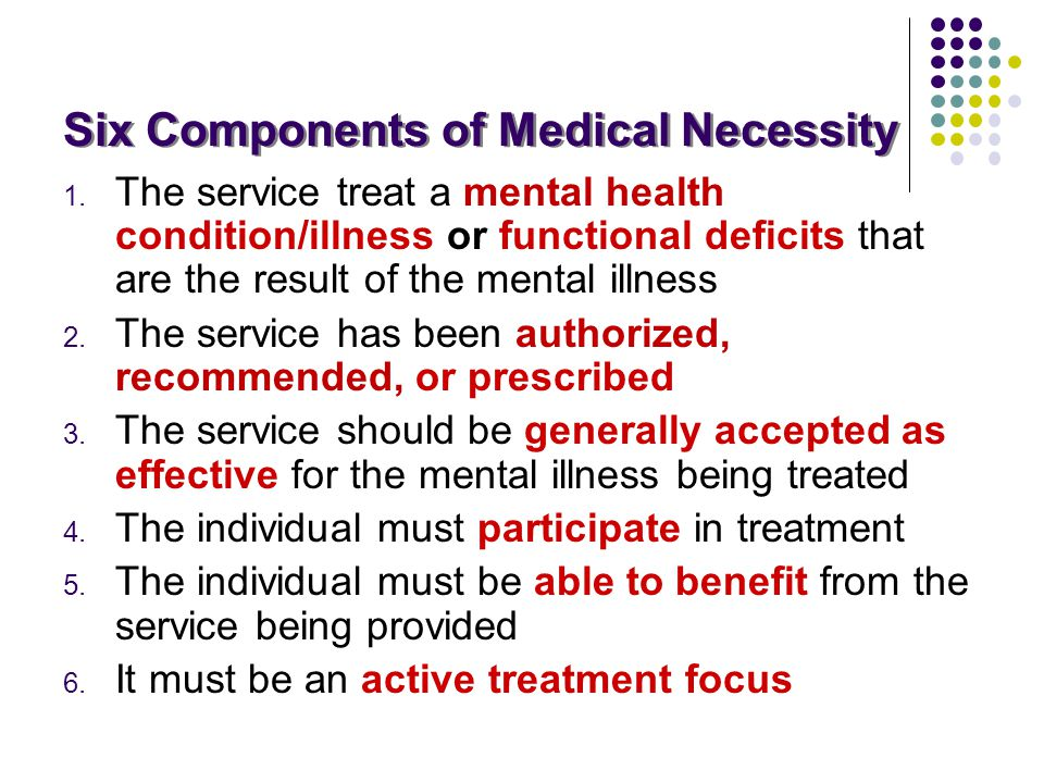 Six Components of Medical Necessity Six Components of Medical Necessity 1. The service treat a mental health condition/illness or functional deficits