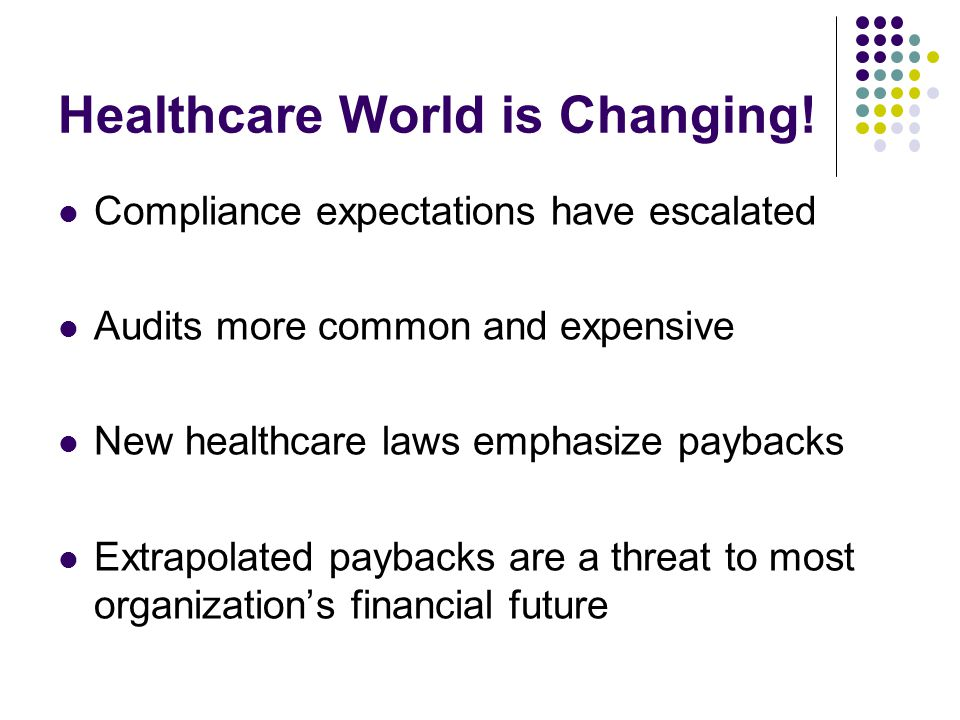 Healthcare World is Changing! Compliance expectations have escalated Audits more common and expensive New healthcare laws emphasize paybacks Extrapola