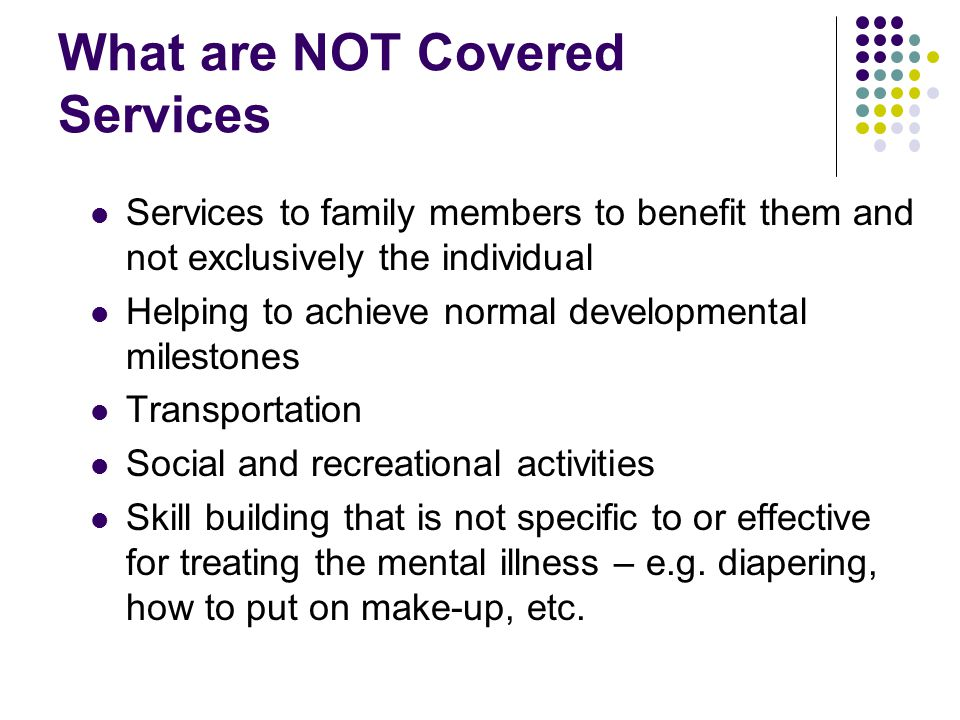 What are NOT Covered Services Services to family members to benefit them and not exclusively the individual Helping to achieve normal developmental mi