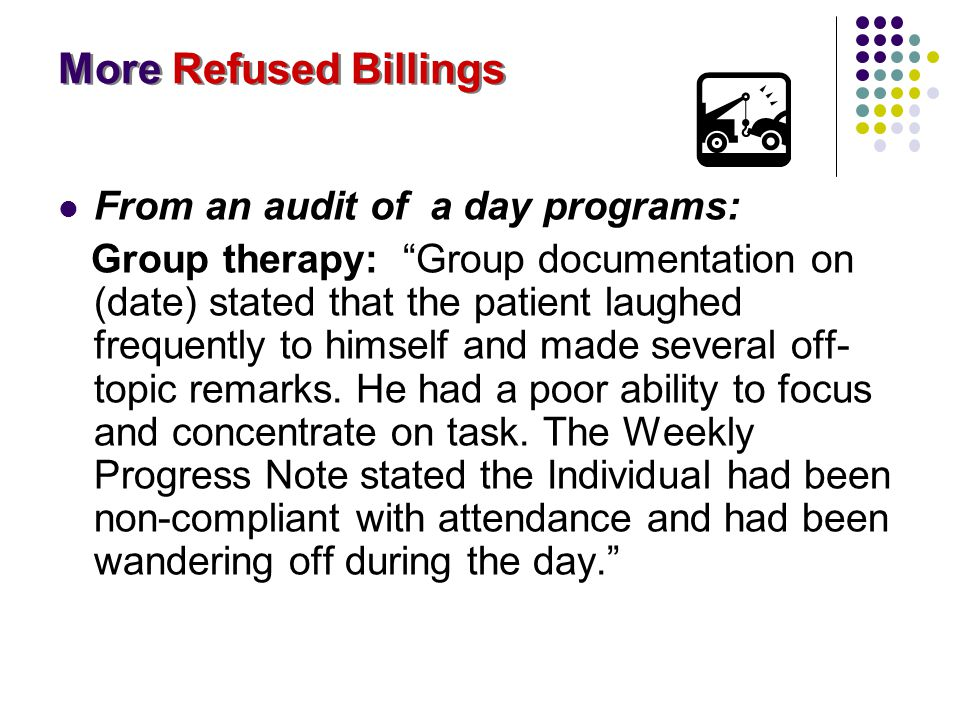 "More Refused Billings From an audit of a day programs: Group therapy: ""Group documentation on (date) stated that the patient laughed frequently to him"