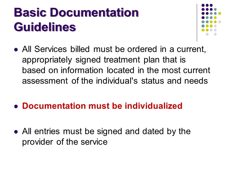 Basic Documentation Guidelines All Services billed must be ordered in a current, appropriately signed treatment plan that is based on information loca