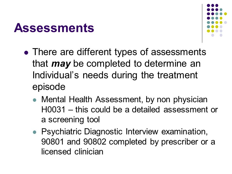 Assessments There are different types of assessments that may be completed to determine an Individual's needs during the treatment episode Mental Heal