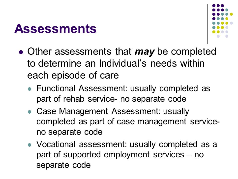 Assessments Other assessments that may be completed to determine an Individual's needs within each episode of care Functional Assessment: usually comp
