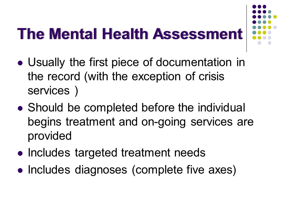 The Mental Health Assessment Usually the first piece of documentation in the record (with the exception of crisis services ) Should be completed befor