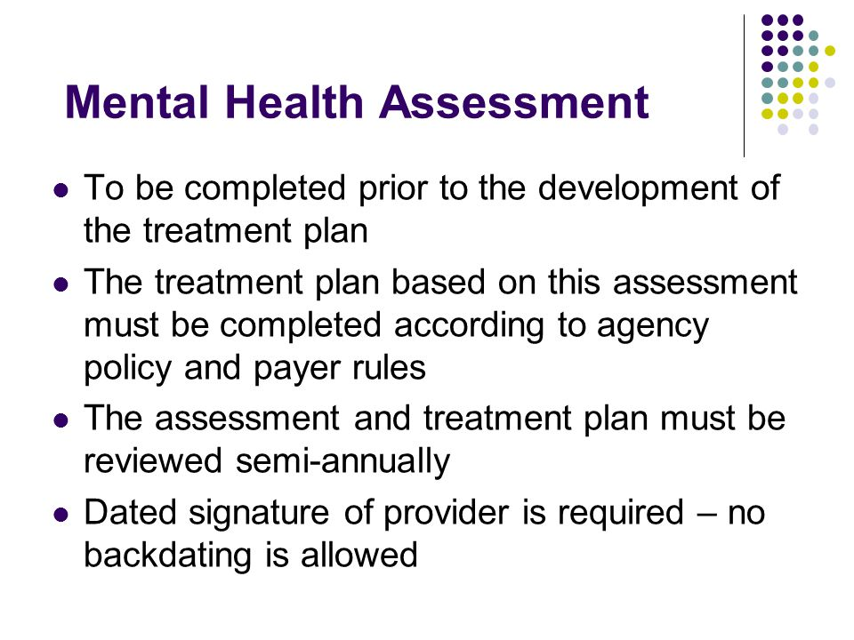 Mental Health Assessment To be completed prior to the development of the treatment plan The treatment plan based on this assessment must be completed