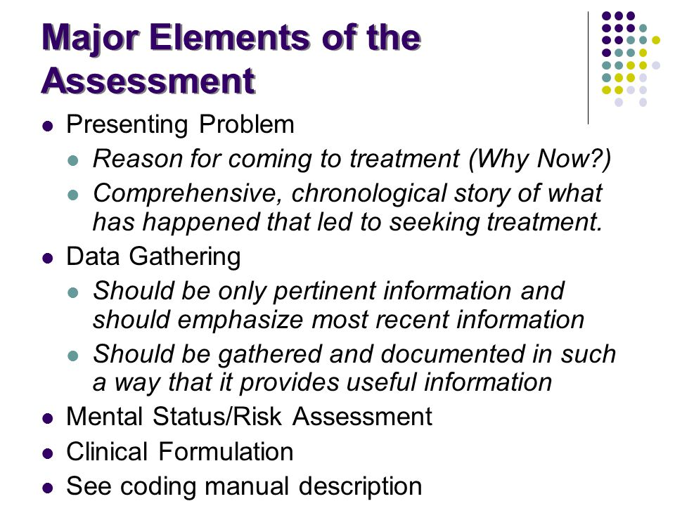 Major Elements of the Assessment Presenting Problem Reason for coming to treatment (Why Now?) Comprehensive, chronological story of what has happened