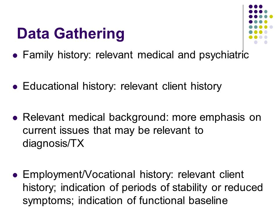 Data Gathering Family history: relevant medical and psychiatric Educational history: relevant client history Relevant medical background: more emphasi