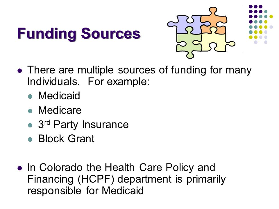 Funding Sources There are multiple sources of funding for many Individuals. For example: Medicaid Medicare 3 rd Party Insurance Block Grant In Colorad