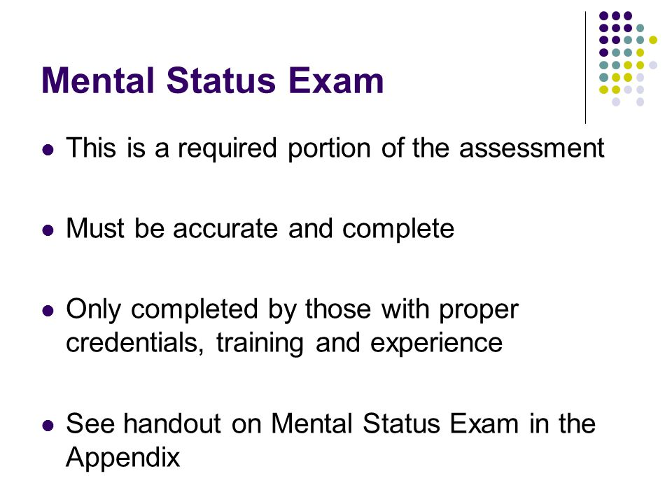 Mental Status Exam This is a required portion of the assessment Must be accurate and complete Only completed by those with proper credentials, trainin
