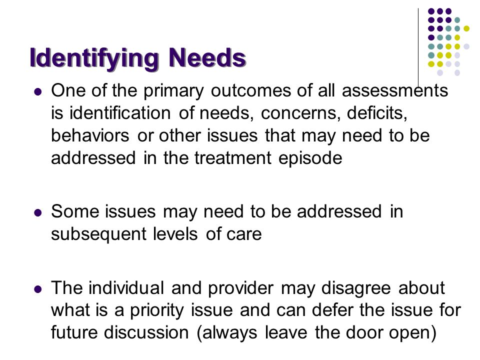 Identifying Needs One of the primary outcomes of all assessments is identification of needs, concerns, deficits, behaviors or other issues that may ne