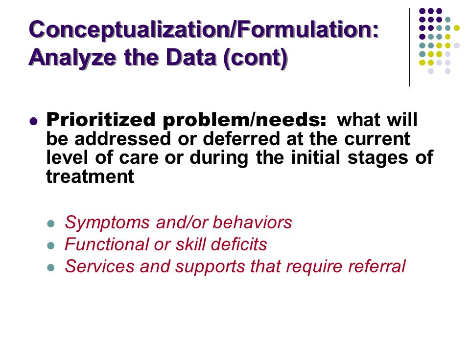 Conceptualization/Formulation: Analyze the Data (cont) Conceptualization/Formulation: Analyze the Data (cont) Prioritized problem/needs: what will be