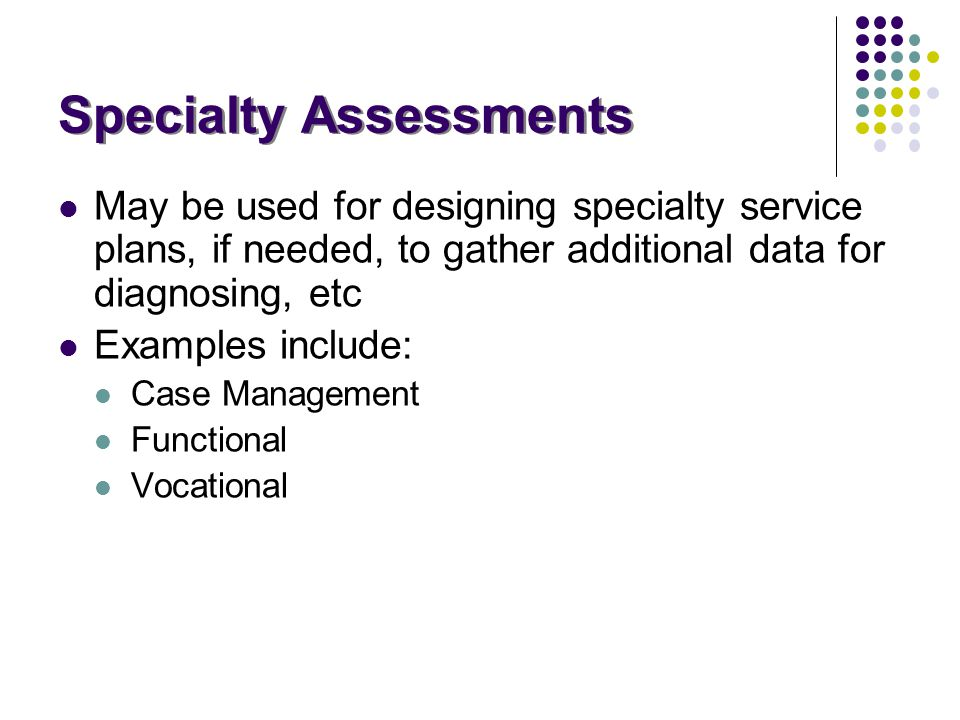 Specialty Assessments May be used for designing specialty service plans, if needed, to gather additional data for diagnosing, etc Examples include: Ca