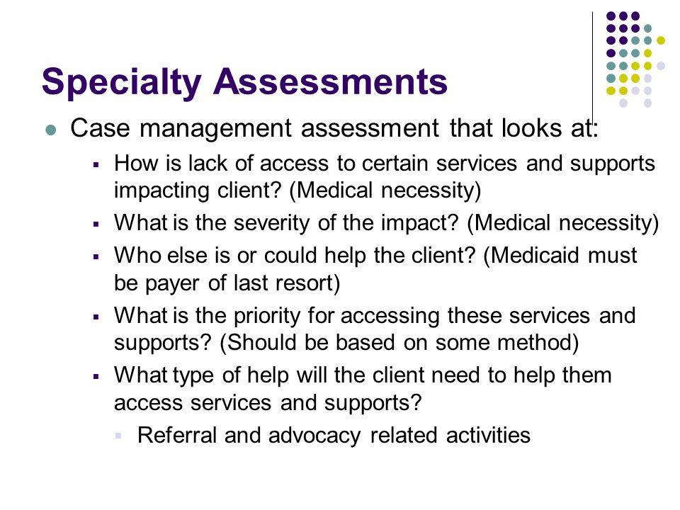 Specialty Assessments Case management assessment that looks at:  How is lack of access to certain services and supports impacting client? (Medical ne